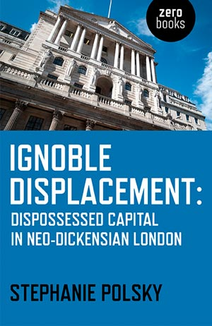 Ignoble Displacement: Dispossessed Capital in Neo-Dickensian Times'