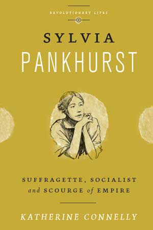 Sylvia Pankhurst Suffragette, Socialist and Scourge of Empire