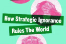 The Unknowers: How Strategic Ignorance Rules the World - book review