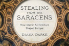 Stealing from the Saracens: How Islamic Architecture Shaped Europe - book review